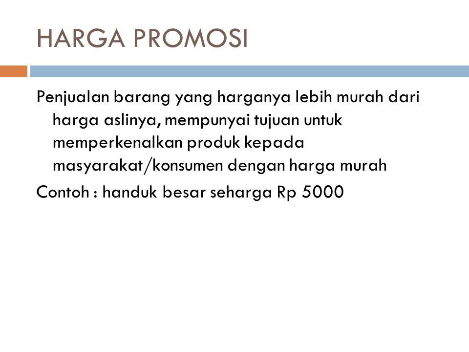 HARGA PROMOSI Penjualan barang yang harganya lebih murah dari harga aslinya, mempunyai tujuan untuk memperkenalkan produk kepada masyarakat/konsumen dengan harga murah Contoh : handuk besar seharga Rp 5000
