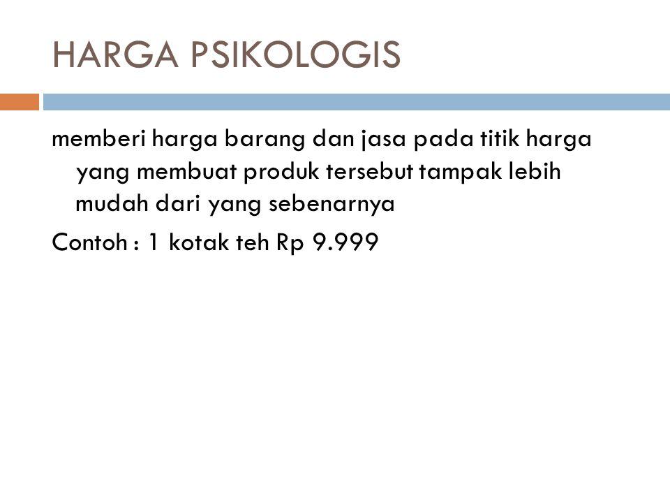 HARGA PSIKOLOGIS memberi harga barang dan jasa pada titik harga yang membuat produk tersebut tampak lebih mudah dari yang sebenarnya Contoh : 1 kotak teh Rp 9.999