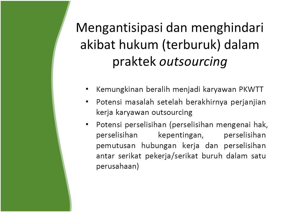 Mengantisipasi dan menghindari akibat hukum (terburuk) dalam praktek outsourcing Kemungkinan beralih menjadi karyawan PKWTT Potensi masalah setelah be