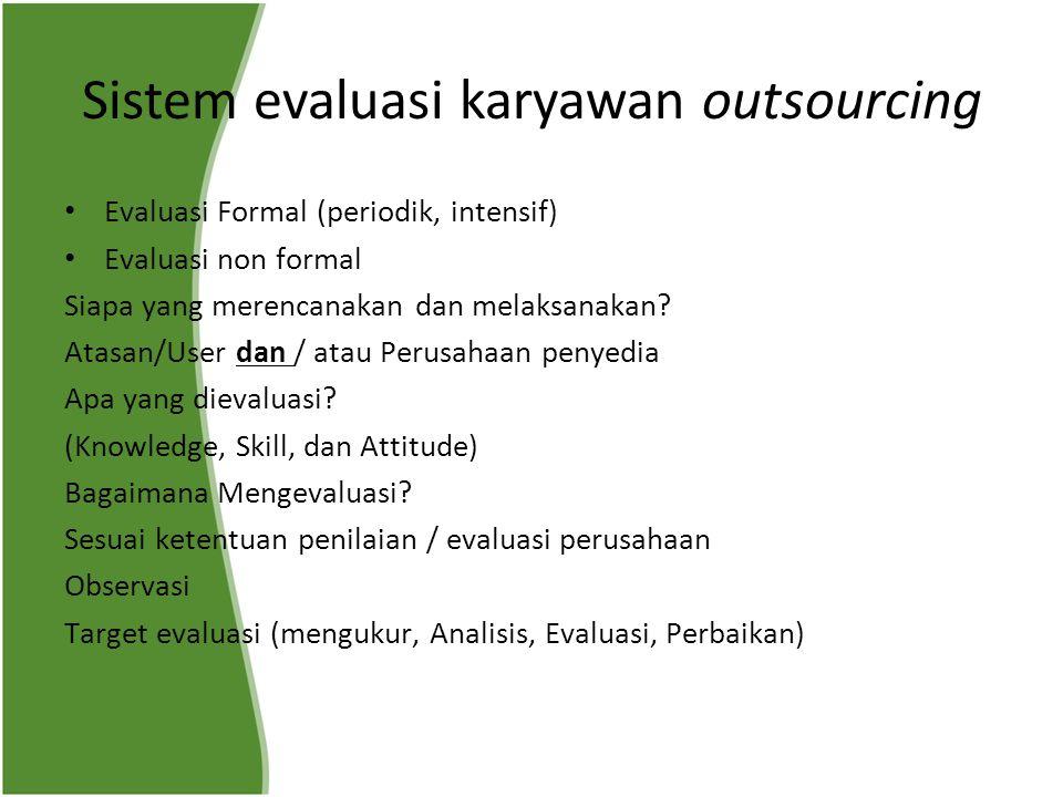 Sistem evaluasi karyawan outsourcing Evaluasi Formal (periodik, intensif) Evaluasi non formal Siapa yang merencanakan dan melaksanakan? Atasan/User da