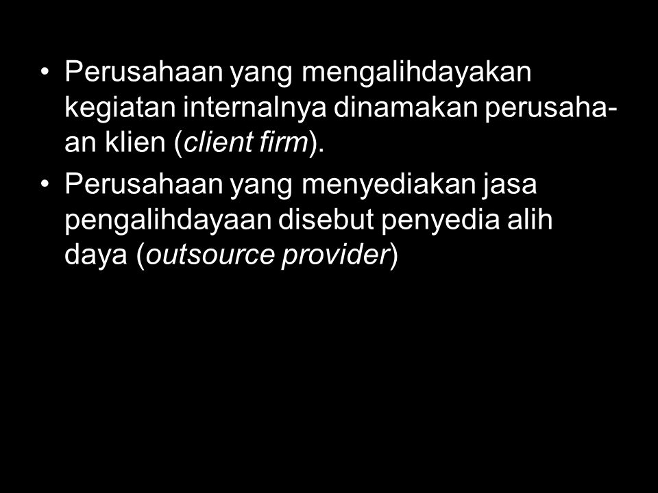 Perusahaan yang mengalihdayakan kegiatan internalnya dinamakan perusaha- an klien (client firm). Perusahaan yang menyediakan jasa pengalihdayaan diseb