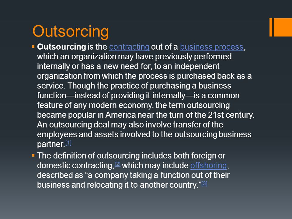 Outsorcing  Outsourcing is the contracting out of a business process, which an organization may have previously performed internally or has a new nee