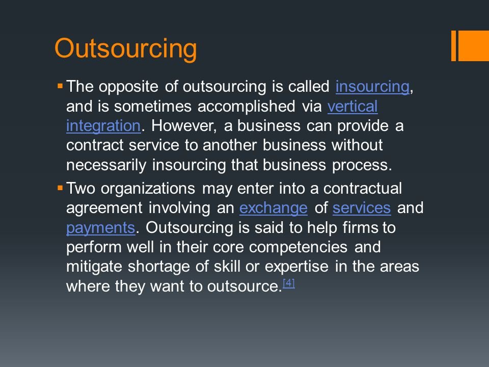 Outsourcing  The opposite of outsourcing is called insourcing, and is sometimes accomplished via vertical integration. However, a business can provid