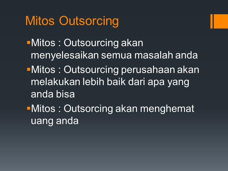 Mitos Outsorcing  Mitos : Outsourcing akan menyelesaikan semua masalah anda  Mitos : Outsourcing perusahaan akan melakukan lebih baik dari apa yang