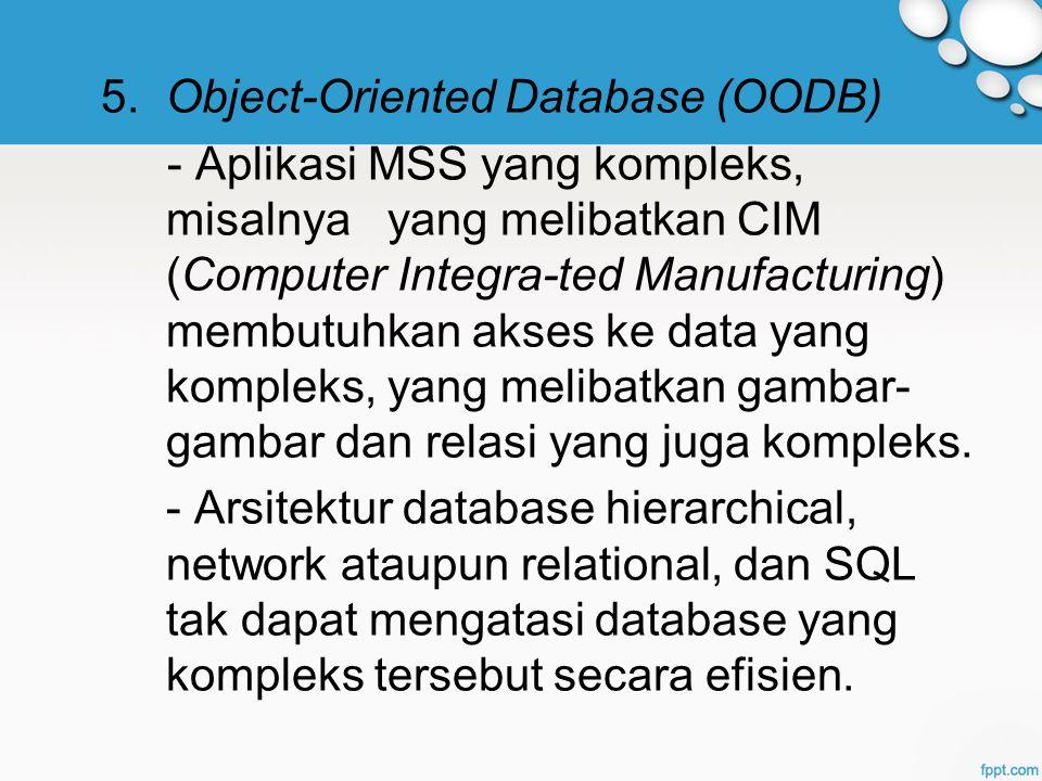5. Object-Oriented Database (OODB) - Aplikasi MSS yang kompleks, misalnya yang melibatkan CIM (Computer Integra-ted Manufacturing) membutuhkan akses k