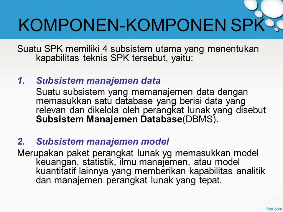 KOMPONEN-KOMPONEN SPK Suatu SPK memiliki 4 subsistem utama yang menentukan kapabilitas teknis SPK tersebut, yaitu: 1.Subsistem manajemen data Suatu subsistem yang memanajemen data dengan memasukkan satu database yang berisi data yang relevan dan dikelola oleh perangkat lunak yang disebut Subsistem Manajemen Database(DBMS).