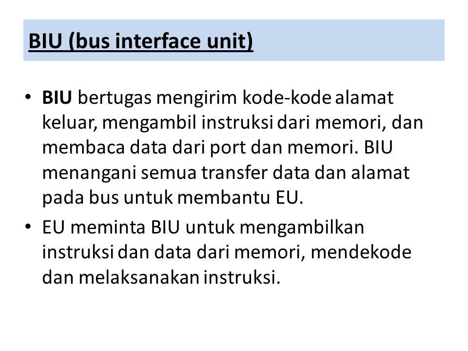 BIU (bus interface unit) BIU bertugas mengirim kode-kode alamat keluar, mengambil instruksi dari memori, dan membaca data dari port dan memori. BIU me