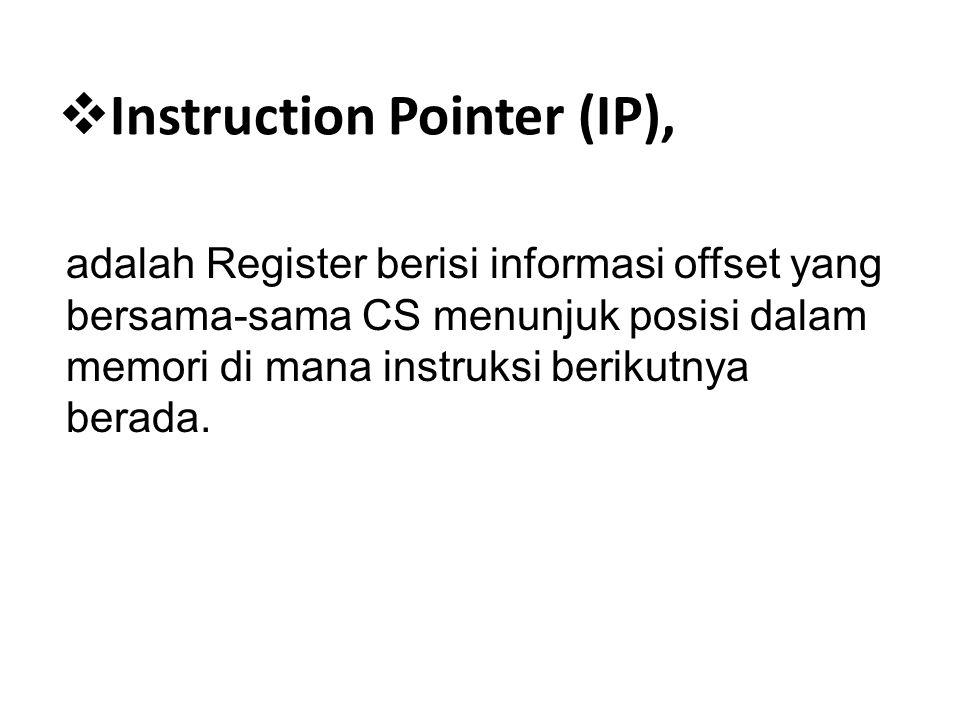  Instruction Pointer (IP), adalah Register berisi informasi offset yang bersama-sama CS menunjuk posisi dalam memori di mana instruksi berikutnya ber