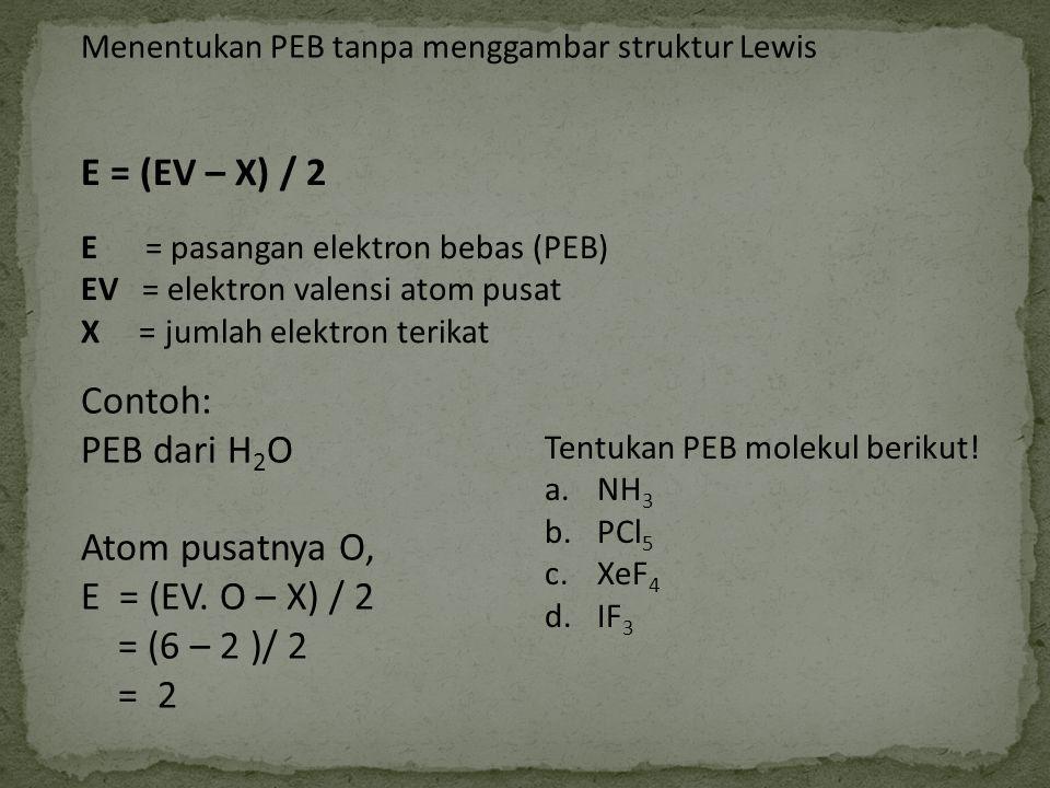 Menentukan PEB tanpa menggambar struktur Lewis E = (EV – X) / 2 E = pasangan elektron bebas (PEB) EV = elektron valensi atom pusat X = jumlah elektron
