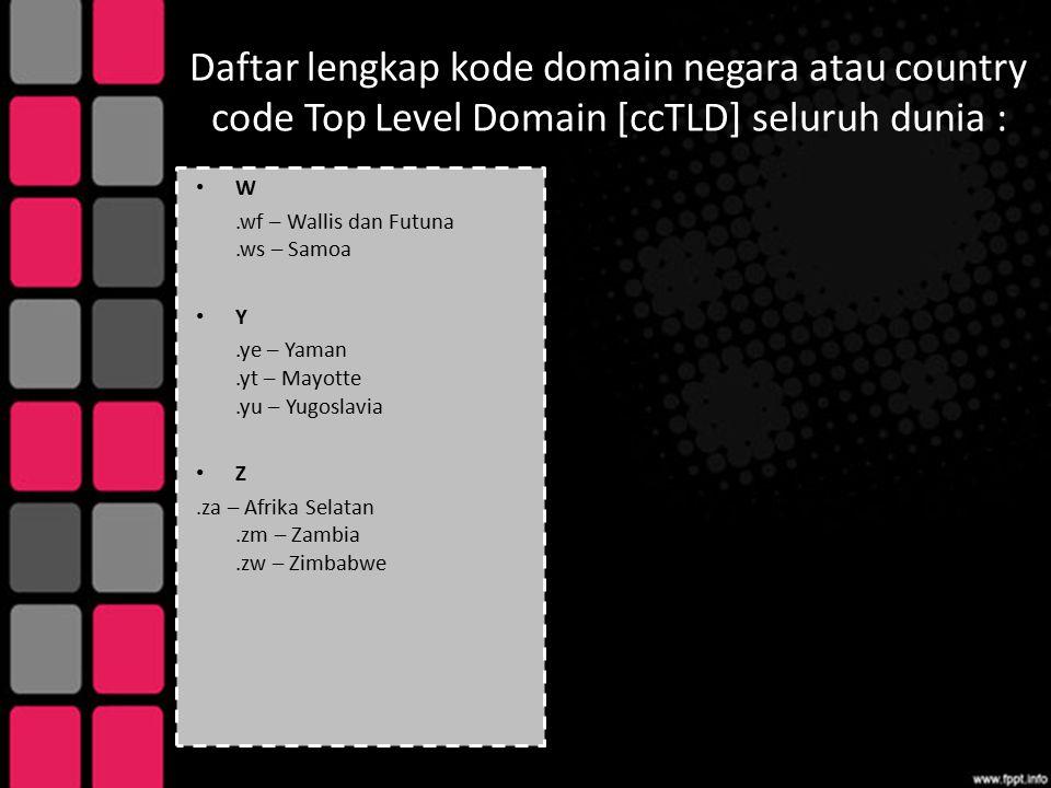Daftar lengkap kode domain negara atau country code Top Level Domain [ccTLD] seluruh dunia : W.wf – Wallis dan Futuna.ws – Samoa Y.ye – Yaman.yt – May