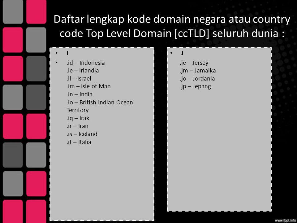 Daftar lengkap kode domain negara atau country code Top Level Domain [ccTLD] seluruh dunia : I.id – Indonesia.ie – Irlandia.il – Israel.im – Isle of M