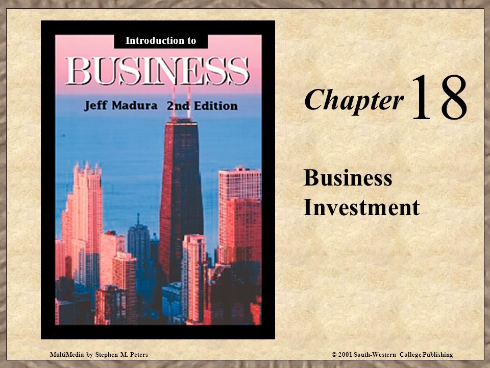 MultiMedia by Stephen M. Peters© 2001 South-Western College Publishing Chapter 18 Business Investment Introduction to