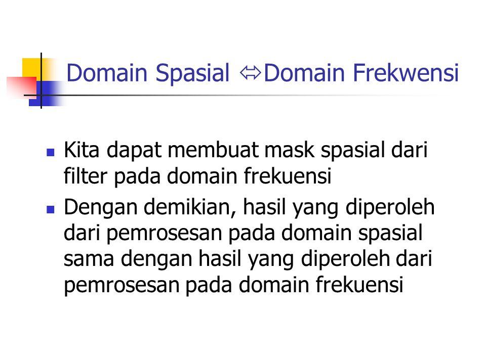 Domain Spasial  Domain Frekwensi Kita dapat membuat mask spasial dari filter pada domain frekuensi Dengan demikian, hasil yang diperoleh dari pemrose