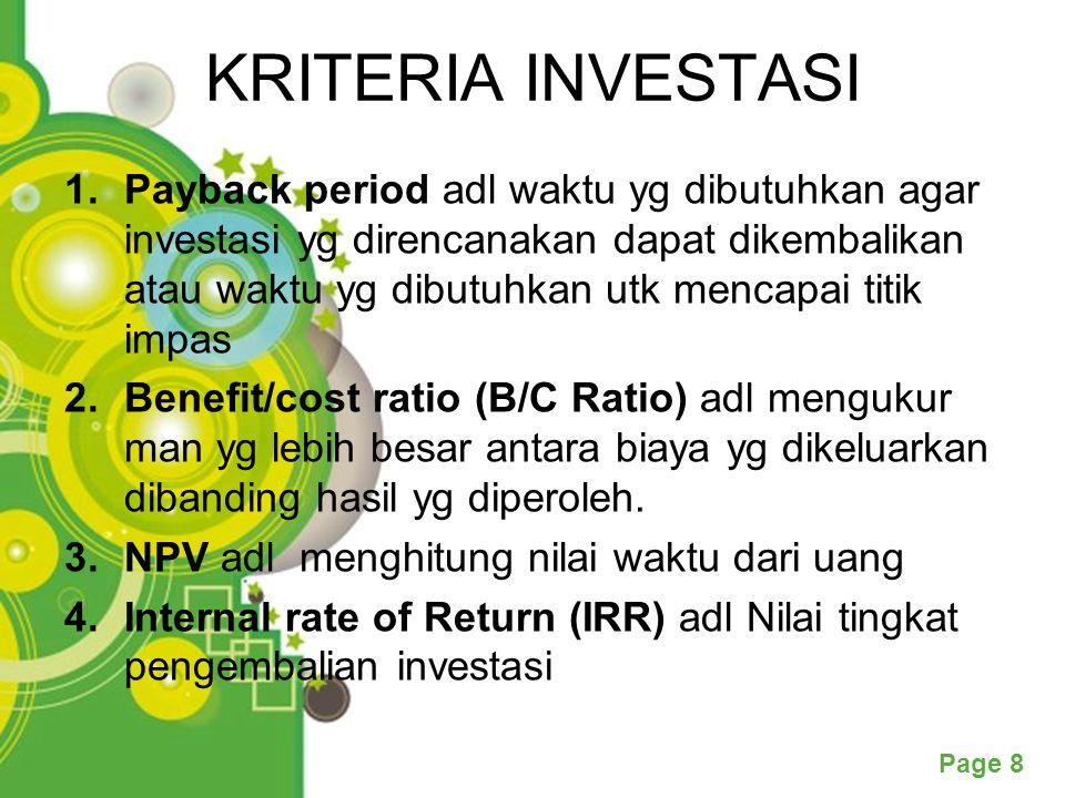 Page 8 KRITERIA INVESTASI 1.Payback period adl waktu yg dibutuhkan agar investasi yg direncanakan dapat dikembalikan atau waktu yg dibutuhkan utk mencapai titik impas 2.Benefit/cost ratio (B/C Ratio) adl mengukur man yg lebih besar antara biaya yg dikeluarkan dibanding hasil yg diperoleh.