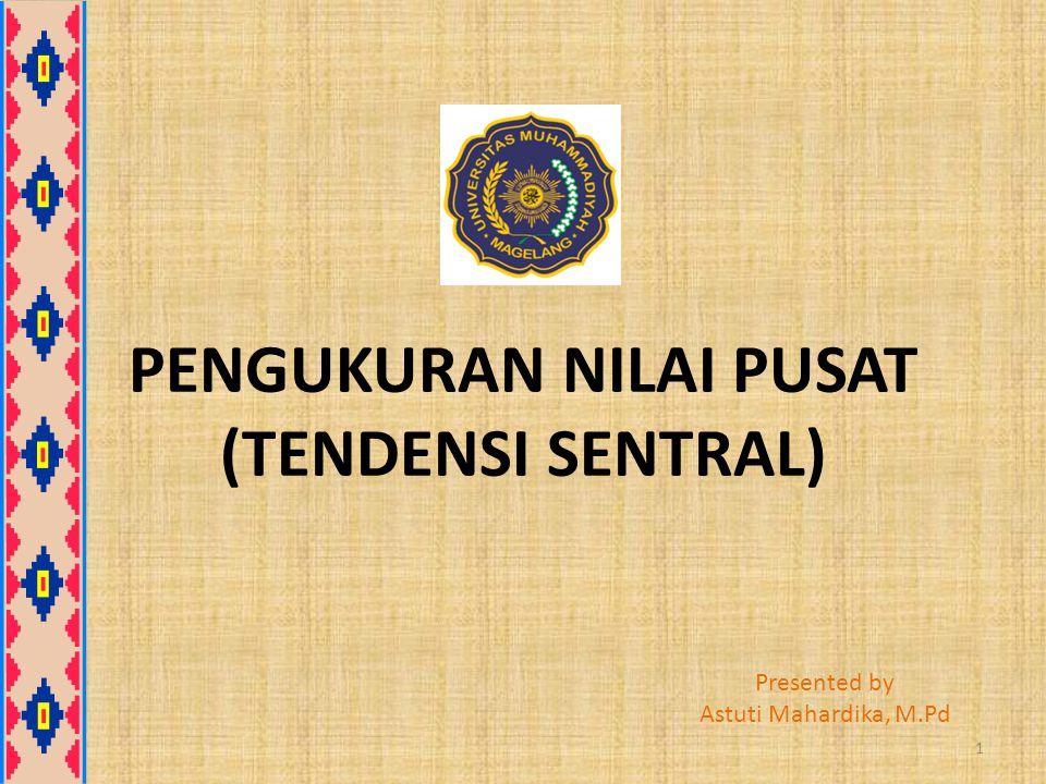 PENGUKURAN NILAI PUSAT (TENDENSI SENTRAL) Presented by Astuti Mahardika, M.Pd 1