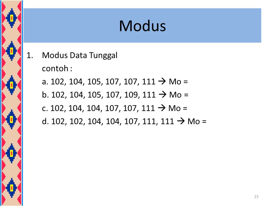 Modus 1.Modus Data Tunggal contoh : a. 102, 104, 105, 107, 107, 111  Mo = b. 102, 104, 105, 107, 109, 111  Mo = c. 102, 104, 104, 107, 107, 111  Mo