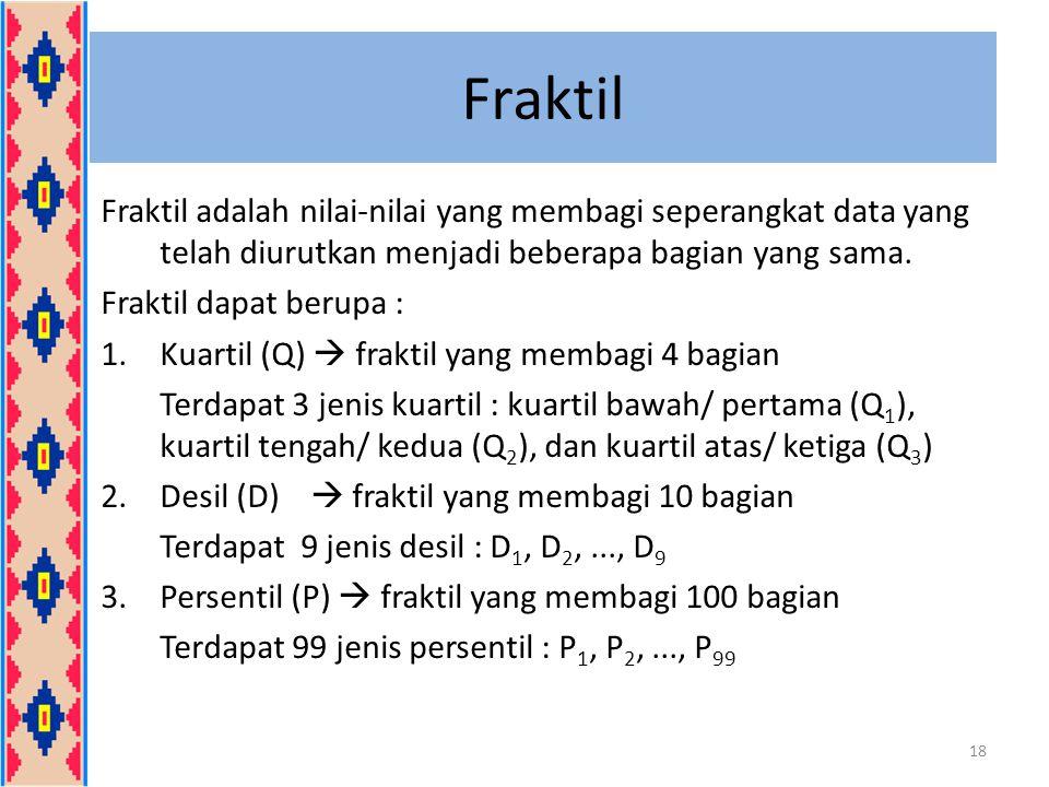 Fraktil Fraktil adalah nilai-nilai yang membagi seperangkat data yang telah diurutkan menjadi beberapa bagian yang sama. Fraktil dapat berupa : 1.Kuar