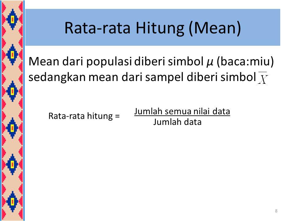 Rata-rata Hitung (Mean) Mean dari populasi diberi simbol μ (baca:miu) sedangkan mean dari sampel diberi simbol 8 Rata-rata hitung = Jumlah semua nilai