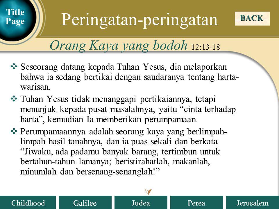 Judea Galilee ChildhoodPereaJerusalem Orang Kaya yang bodoh 12:19-21 BACK Peringatan-peringatan  Title Page  Tetapi firman Allah kepadanya: Hai engkau orang bodoh, pada malam ini juga jiwamu akan diambil dari padamu, dan apa yang telah kausediakan, untuk siapakah itu nanti.