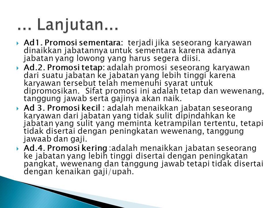  Ad1. Promosi sementara: terjadi jika seseorang karyawan dinaikkan jabatannya untuk sementara karena adanya jabatan yang lowong yang harus segera dii