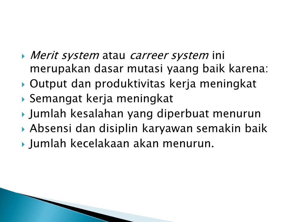  Merit system atau carreer system ini merupakan dasar mutasi yaang baik karena:  Output dan produktivitas kerja meningkat  Semangat kerja meningkat  Jumlah kesalahan yang diperbuat menurun  Absensi dan disiplin karyawan semakin baik  Jumlah kecelakaan akan menurun.