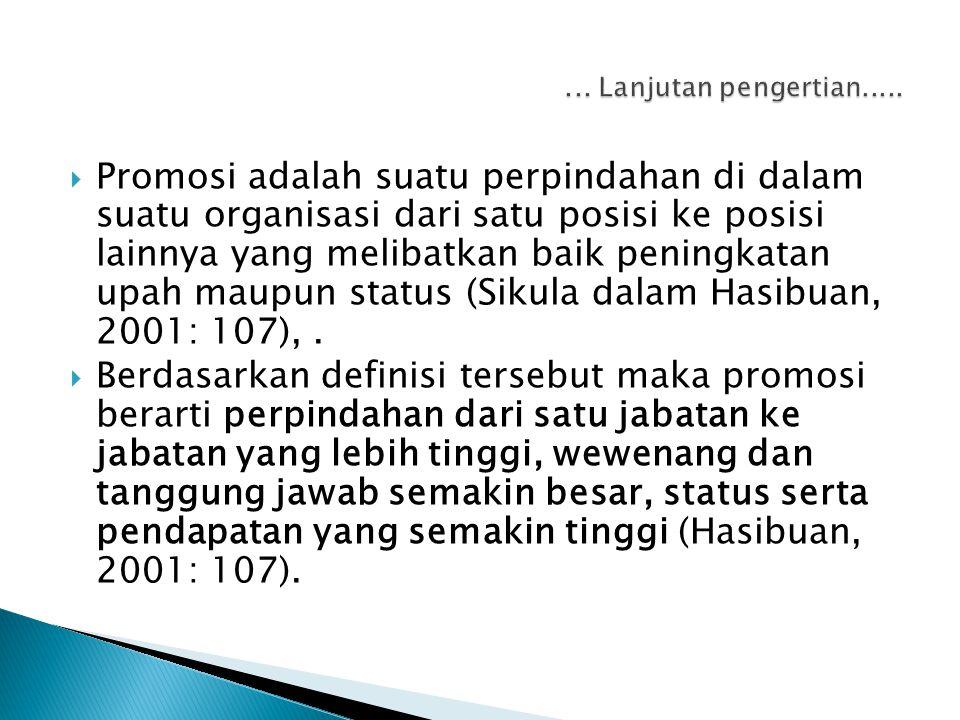  Promosi adalah suatu perpindahan di dalam suatu organisasi dari satu posisi ke posisi lainnya yang melibatkan baik peningkatan upah maupun status (Sikula dalam Hasibuan, 2001: 107),.
