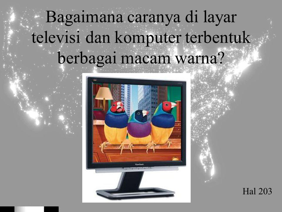 Bagaimana caranya di layar televisi dan komputer terbentuk berbagai macam warna? Hal 203