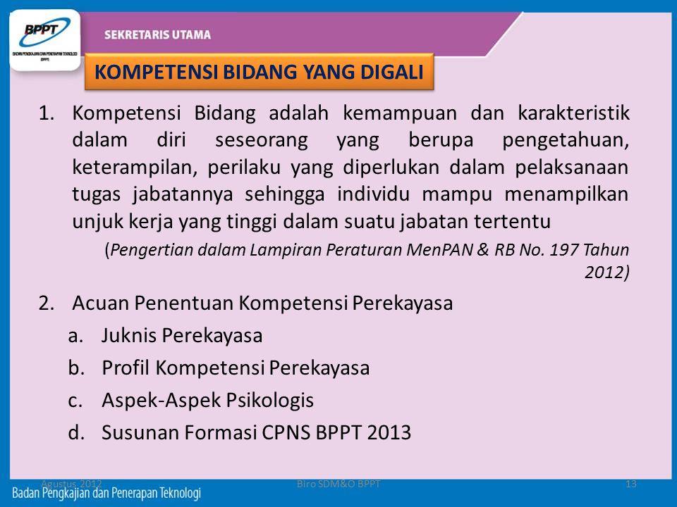 Agustus 2012Biro SDM&O BPPT13 1.Kompetensi Bidang adalah kemampuan dan karakteristik dalam diri seseorang yang berupa pengetahuan, keterampilan, peril