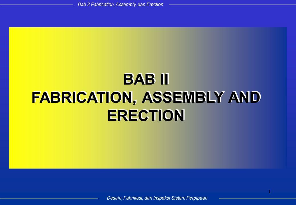 Bab 2 Fabrication, Assembly, dan Erection Desain, Fabrikasi, dan Inspeksi Sistem Perpipaan 1 BAB II FABRICATION, ASSEMBLY AND ERECTION BAB II FABRICATION, ASSEMBLY AND ERECTION