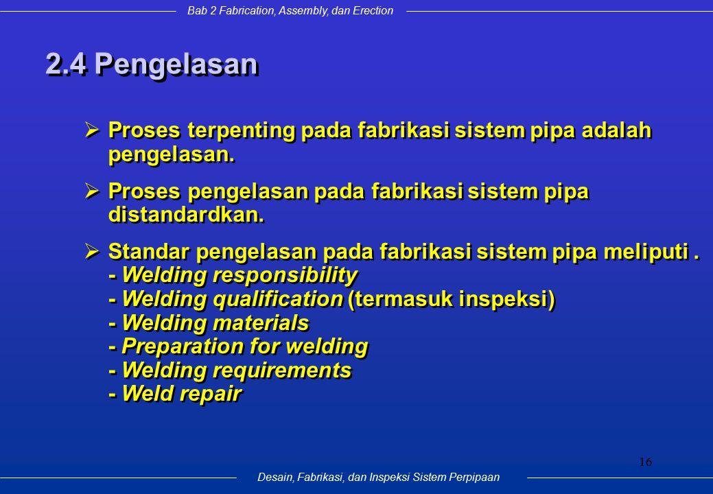 Bab 2 Fabrication, Assembly, dan Erection Desain, Fabrikasi, dan Inspeksi Sistem Perpipaan 16 2.4 Pengelasan  Proses terpenting pada fabrikasi sistem