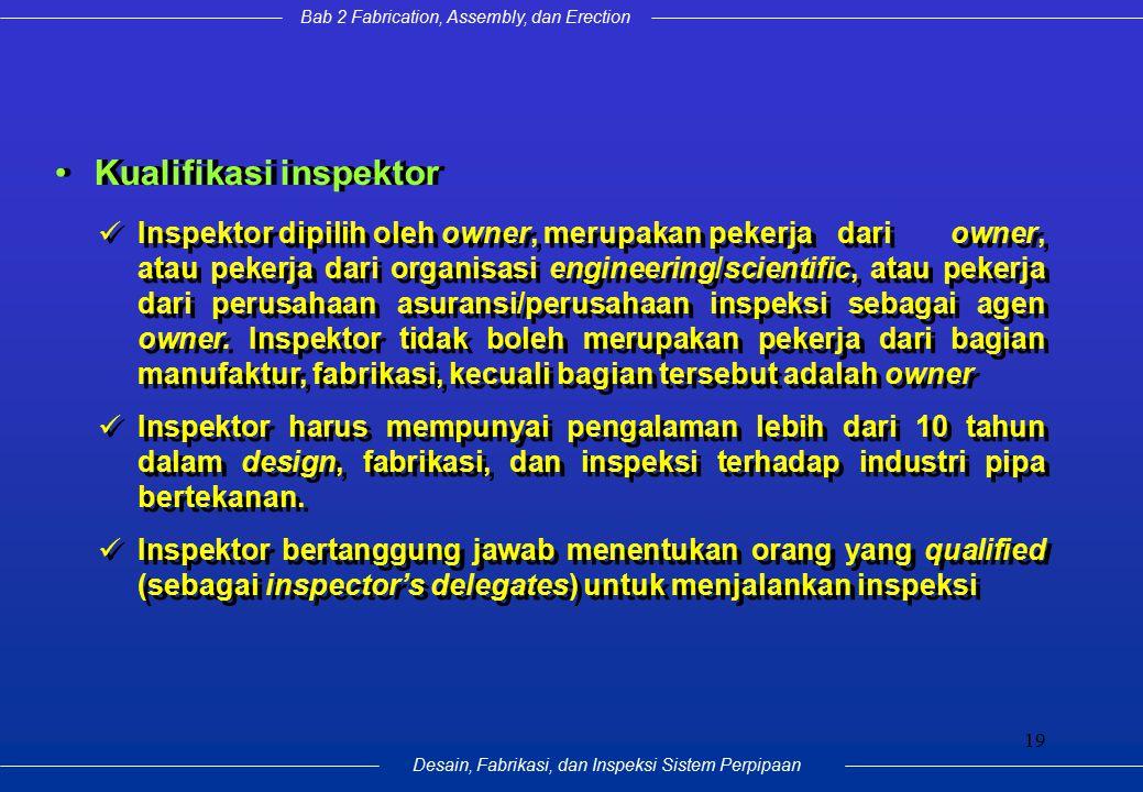 Bab 2 Fabrication, Assembly, dan Erection Desain, Fabrikasi, dan Inspeksi Sistem Perpipaan 19 Kualifikasi inspektor Inspektor dipilih oleh owner, meru