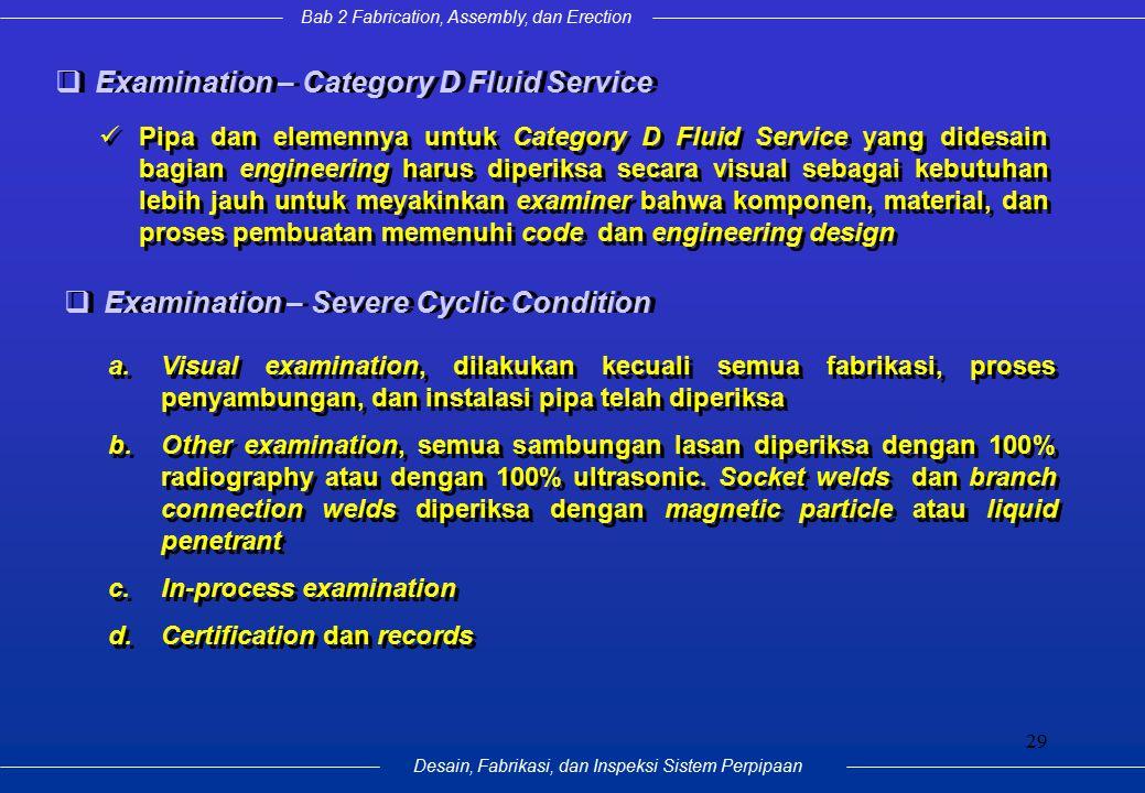 Bab 2 Fabrication, Assembly, dan Erection Desain, Fabrikasi, dan Inspeksi Sistem Perpipaan 29  Examination – Category D Fluid Service Pipa dan elemen
