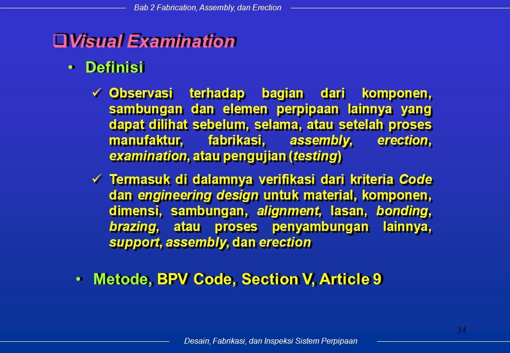 Bab 2 Fabrication, Assembly, dan Erection Desain, Fabrikasi, dan Inspeksi Sistem Perpipaan 34 Definisi  Visual Examination Observasi terhadap bagian
