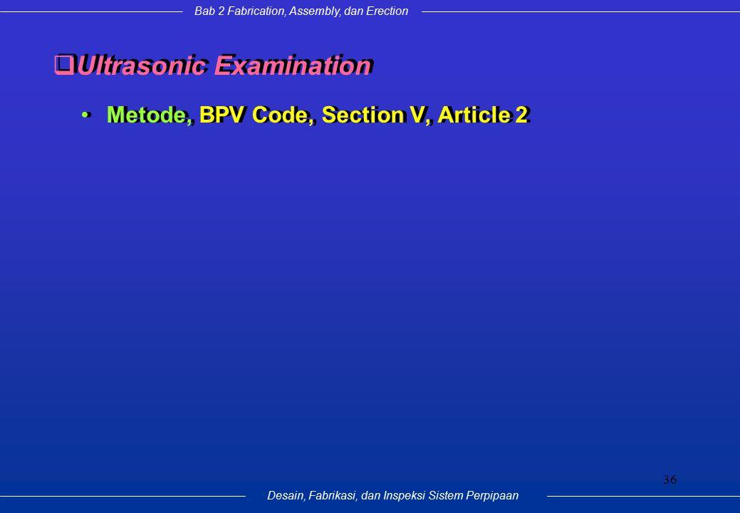 Bab 2 Fabrication, Assembly, dan Erection Desain, Fabrikasi, dan Inspeksi Sistem Perpipaan 36  Ultrasonic Examination Metode, BPV Code, Section V, Ar