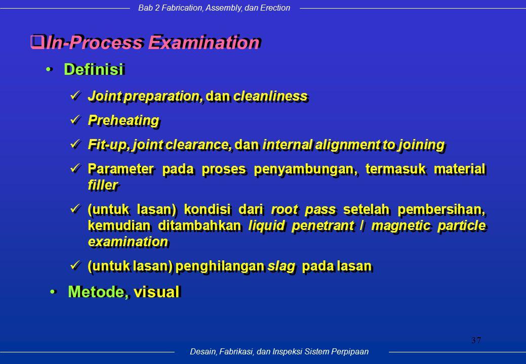 Bab 2 Fabrication, Assembly, dan Erection Desain, Fabrikasi, dan Inspeksi Sistem Perpipaan 37 Definisi  In-Process Examination Joint preparation, dan