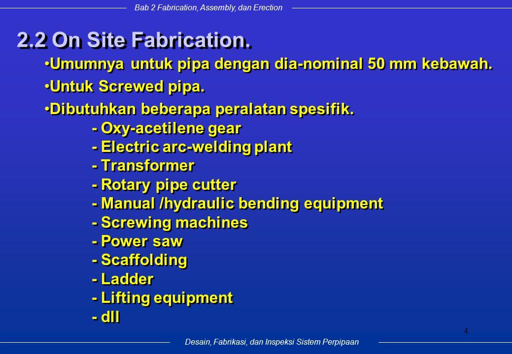 Bab 2 Fabrication, Assembly, dan Erection Desain, Fabrikasi, dan Inspeksi Sistem Perpipaan 4 2.2 On Site Fabrication. Umumnya untuk pipa dengan dia-no
