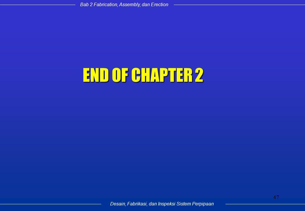Bab 2 Fabrication, Assembly, dan Erection Desain, Fabrikasi, dan Inspeksi Sistem Perpipaan 47 END OF CHAPTER 2