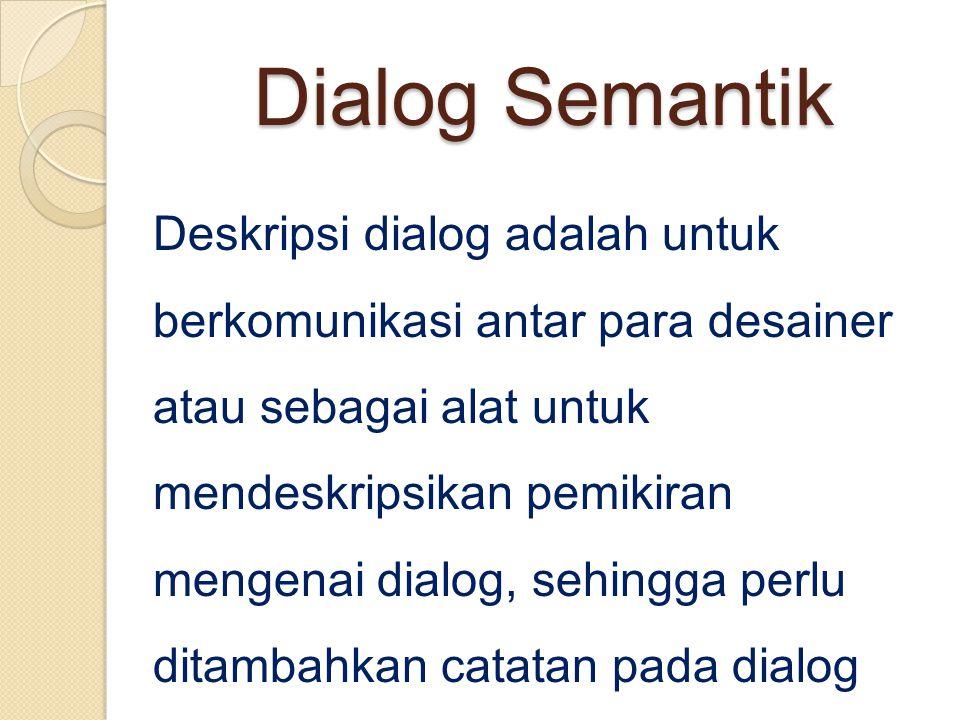 Dialog Semantik Deskripsi dialog adalah untuk berkomunikasi antar para desainer atau sebagai alat untuk mendeskripsikan pemikiran mengenai dialog, sehingga perlu ditambahkan catatan pada dialog formal mengenai arti dari aksi tertentu.