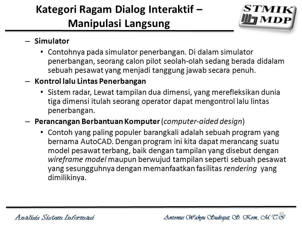 Analisis Sistem Informasi Antonius Wahyu Sudrajat, S. Kom., M.T.I 45 Kategori Ragam Dialog Interaktif – Manipulasi Langsung – Simulator Contohnya pada