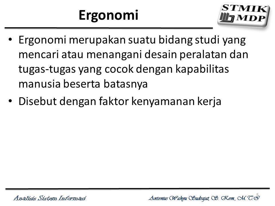 Analisis Sistem Informasi Antonius Wahyu Sudrajat, S. Kom., M.T.I 5 Ergonomi Ergonomi merupakan suatu bidang studi yang mencari atau menangani desain