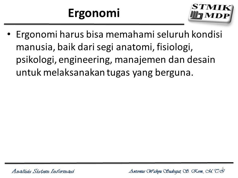 Analisis Sistem Informasi Antonius Wahyu Sudrajat, S. Kom., M.T.I 6 Ergonomi Ergonomi harus bisa memahami seluruh kondisi manusia, baik dari segi anat