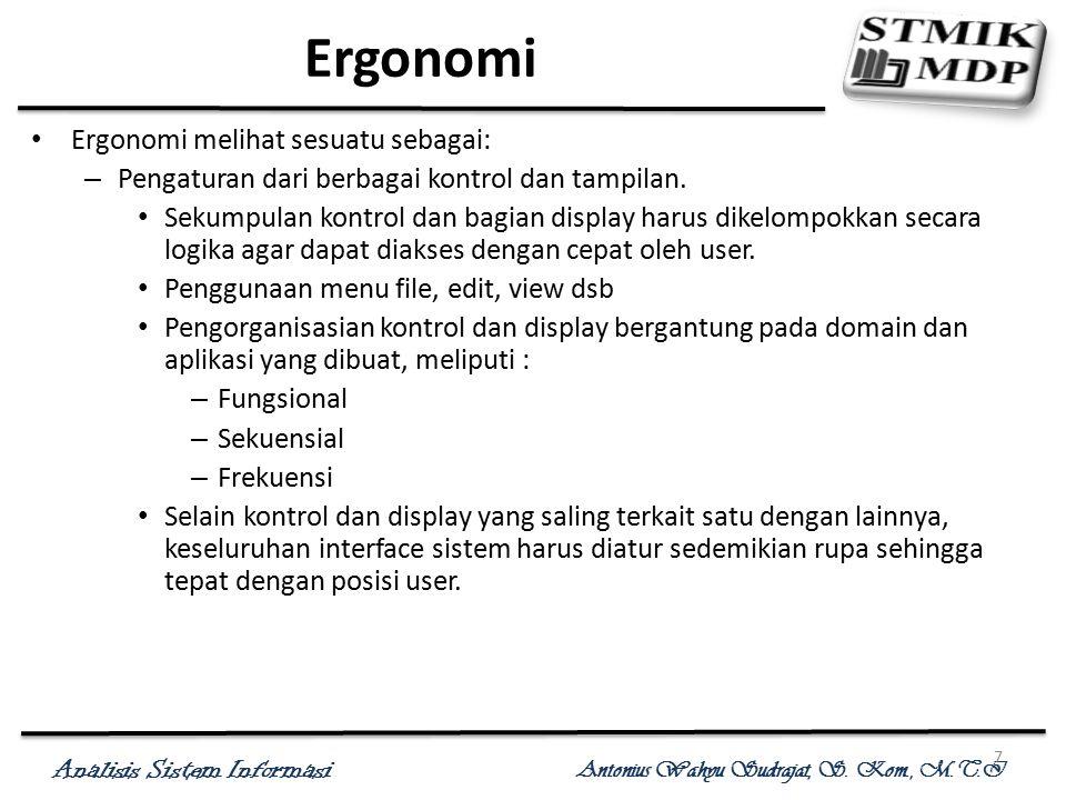 Analisis Sistem Informasi Antonius Wahyu Sudrajat, S. Kom., M.T.I 7 Ergonomi Ergonomi melihat sesuatu sebagai: – Pengaturan dari berbagai kontrol dan