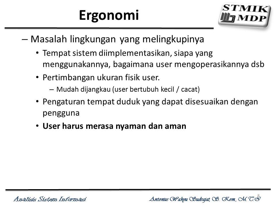 Analisis Sistem Informasi Antonius Wahyu Sudrajat, S. Kom., M.T.I 8 Ergonomi – Masalah lingkungan yang melingkupinya Tempat sistem diimplementasikan,