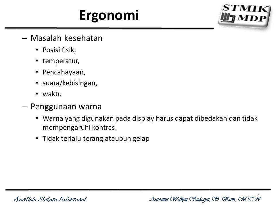 Analisis Sistem Informasi Antonius Wahyu Sudrajat, S. Kom., M.T.I 9 Ergonomi – Masalah kesehatan Posisi fisik, temperatur, Pencahayaan, suara/kebising