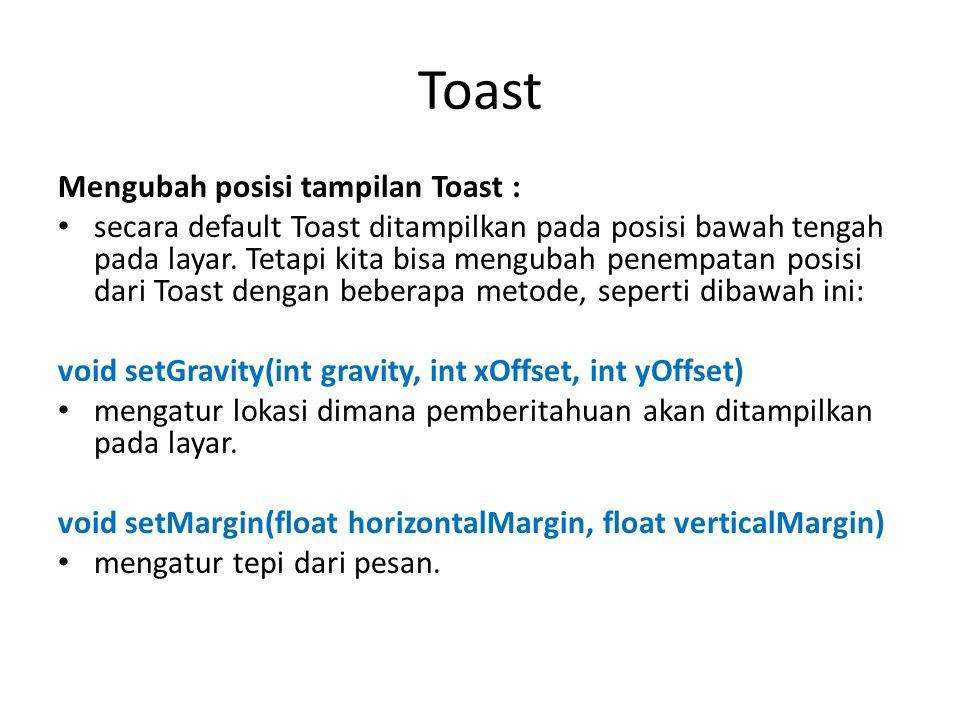 Toast Mengubah posisi tampilan Toast : secara default Toast ditampilkan pada posisi bawah tengah pada layar. Tetapi kita bisa mengubah penempatan posi