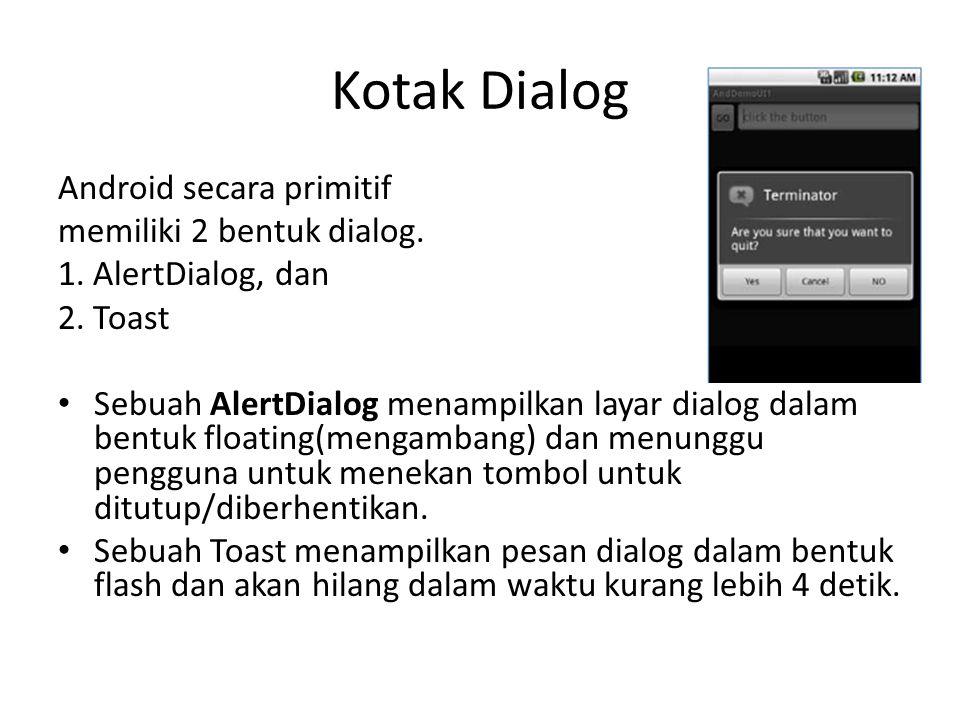 Kotak Dialog Android secara primitif memiliki 2 bentuk dialog. 1. AlertDialog, dan 2. Toast Sebuah AlertDialog menampilkan layar dialog dalam bentuk f