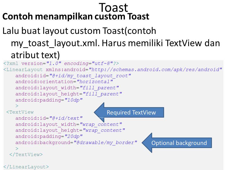 Toast Contoh menampilkan custom Toast Lalu buat layout custom Toast(contoh my_toast_layout.xml. Harus memiliki TextView dan atribut text)