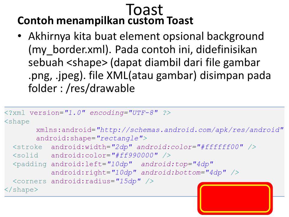 Toast Contoh menampilkan custom Toast Akhirnya kita buat element opsional background (my_border.xml). Pada contoh ini, didefinisikan sebuah (dapat dia