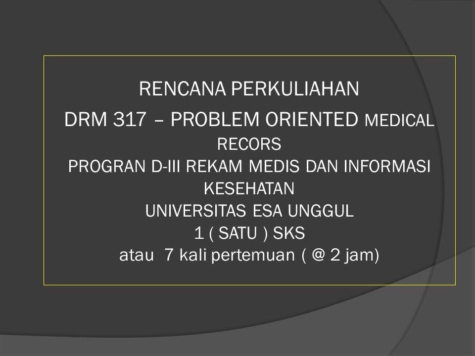RENCANA PERKULIAHAN DRM 317 – PROBLEM ORIENTED MEDICAL RECORS PROGRAN D-III REKAM MEDIS DAN INFORMASI KESEHATAN UNIVERSITAS ESA UNGGUL 1 ( SATU ) SKS
