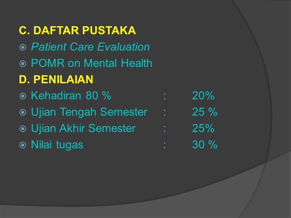 C. DAFTAR PUSTAKA  Patient Care Evaluation  POMR on Mental Health D. PENILAIAN  Kehadiran 80 % : 20%  Ujian Tengah Semester :25 %  Ujian Akhir Se